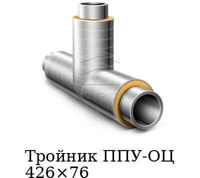 Тройник ППУ-ОЦ 426×76
