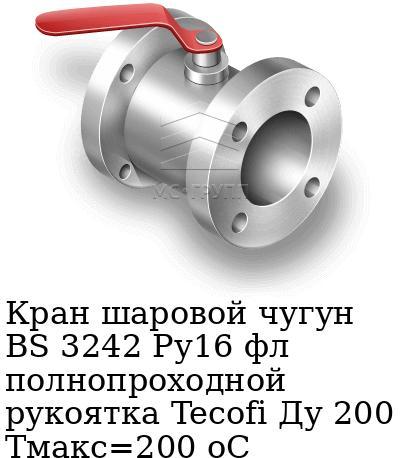Кран шаровой чугун BS 3242 Ру16 фл полнопроходной рукоятка Tecofi Ду 200 Тмакс=200 оС