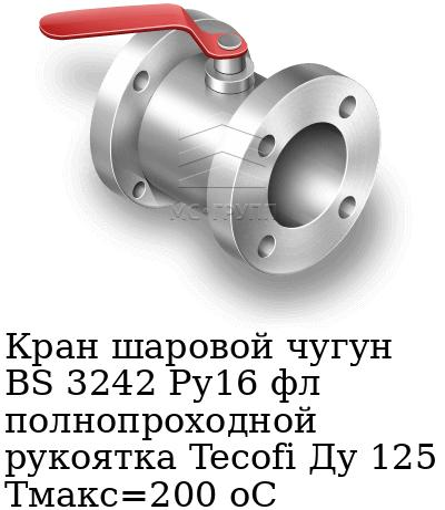 Кран шаровой чугун BS 3242 Ру16 фл полнопроходной рукоятка Tecofi Ду 125 Тмакс=200 оС