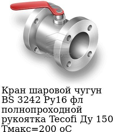 Кран шаровой чугун BS 3242 Ру16 фл полнопроходной рукоятка Tecofi Ду 150 Тмакс=200 оС