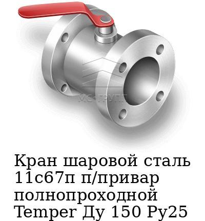 Кран шаровой сталь 11с67п п/привар полнопроходной Temper Ду 150 Ру25