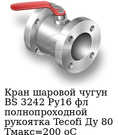 Кран шаровой чугун BS 3242 Ру16 фл полнопроходной рукоятка Tecofi Ду 80 Тмакс=200 оС