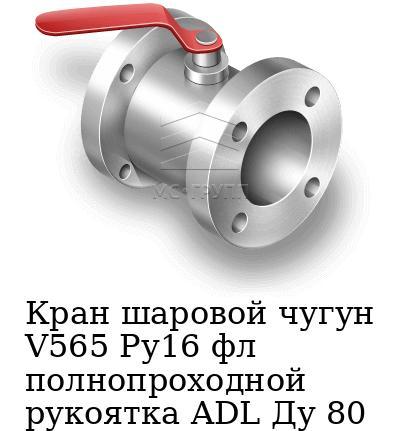 Кран шаровой чугун V565 Ру16 фл полнопроходной рукоятка ADL Ду 80