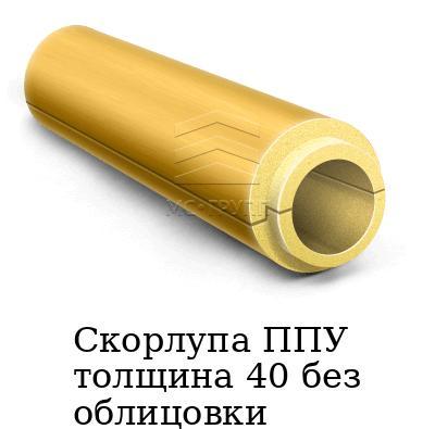Скорлупа ППУ толщина 40 без облицовки