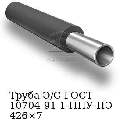 Труба Э/С ГОСТ 10704-91 1-ППУ-ПЭ 426×7