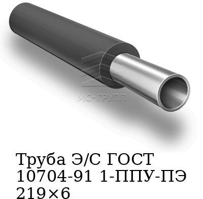 Труба Э/С ГОСТ 10704-91 1-ППУ-ПЭ 219×6
