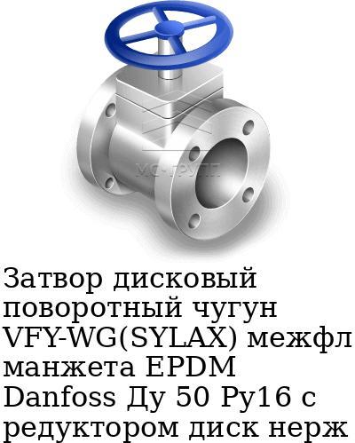 Затвор дисковый поворотный чугун VFY-WG(SYLAX) межфл манжета EPDM Danfoss Ду 50 Ру16 с редуктором диск нерж