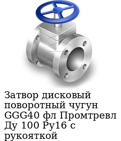 Затвор дисковый поворотный чугун GGG40 фл Промтревл Ду 100 Ру16 с рукояткой