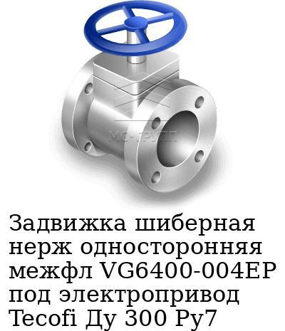 Задвижка шиберная нерж односторонняя межфл VG6400-004EP под электропривод Tecofi Ду 300 Ру7