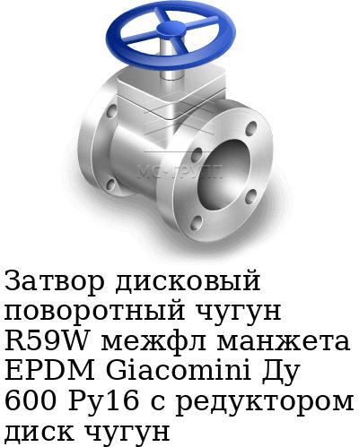 Затвор дисковый поворотный чугун R59W межфл манжета EPDM Giacomini Ду 600 Ру16 с редуктором диск чугун