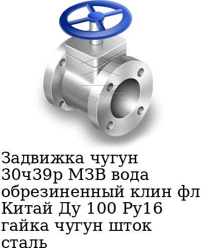 Задвижка чугун 30ч39р МЗВ вода обрезиненный клин фл Китай Ду 100 Ру16 гайка чугун шток сталь