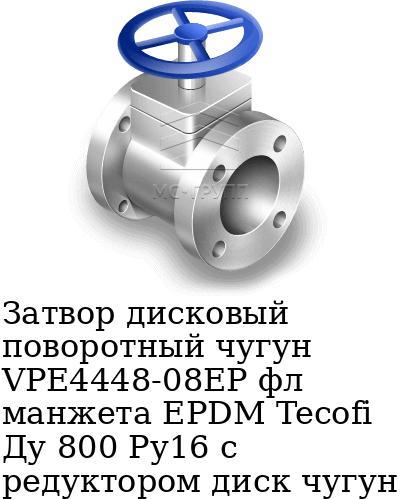 Затвор дисковый поворотный чугун VPE4448-08EP фл манжета EPDM Tecofi Ду 800 Ру16 с редуктором диск чугун