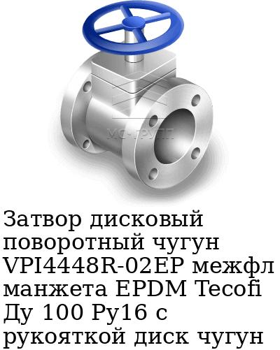 Затвор дисковый поворотный чугун VPI4448R-02EP межфл манжета EPDM Tecofi Ду 100 Ру16 с рукояткой диск чугун