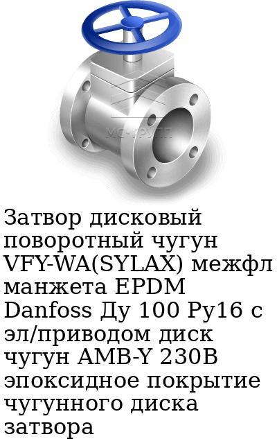 Затвор дисковый поворотный чугун VFY-WA(SYLAX) межфл манжета EPDM Danfoss Ду 100 Ру16 с эл/приводом диск чугун AMB-Y 230В эпоксидное покрытие чугунного диска затвора