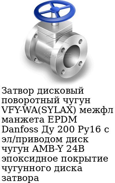 Затвор дисковый поворотный чугун VFY-WA(SYLAX) межфл манжета EPDM Danfoss Ду 200 Ру16 с эл/приводом диск чугун AMB-Y 24В эпоксидное покрытие чугунного диска затвора