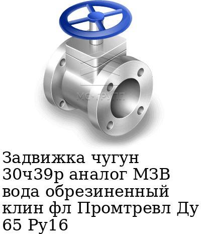 Задвижка чугун 30ч39р аналог МЗВ вода обрезиненный клин фл Промтревл Ду 65 Ру16