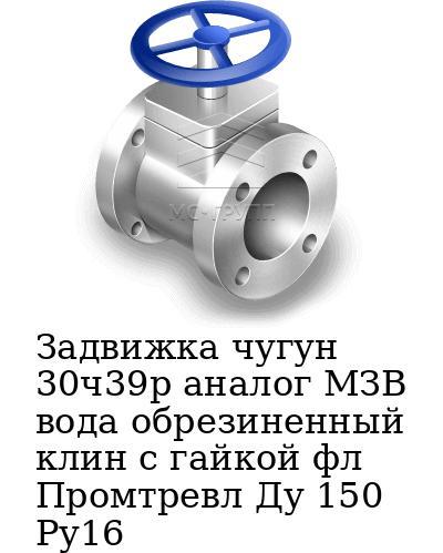 Задвижка чугун 30ч39р аналог МЗВ вода обрезиненный клин c гайкой фл Промтревл Ду 150 Ру16