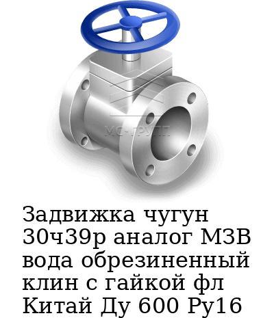 Задвижка чугун 30ч39р аналог МЗВ вода обрезиненный клин c гайкой фл Китай Ду 600 Ру16