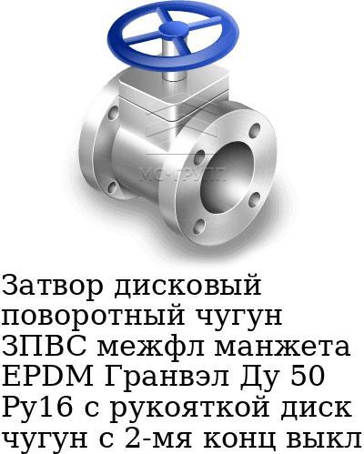 Затвор дисковый поворотный чугун ЗПВС межфл манжета EPDM Гранвэл Ду 50 Ру16 с рукояткой диск чугун с 2-мя конц выкл