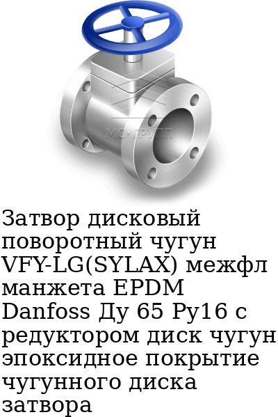 Затвор дисковый поворотный чугун VFY-LG(SYLAX) межфл манжета EPDM Danfoss Ду 65 Ру16 с редуктором диск чугун эпоксидное покрытие чугунного диска затвора