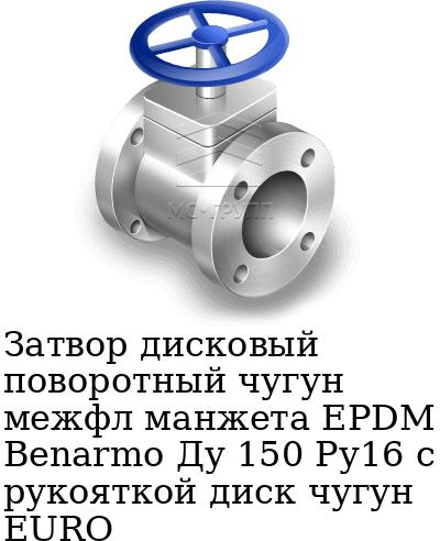 Затвор дисковый поворотный чугун межфл манжета EPDM Benarmo Ду 150 Ру16 с рукояткой диск чугун EURO