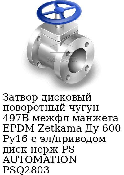 Затвор дисковый поворотный чугун 497B межфл манжета EPDM Zetkama Ду 600 Ру16 с эл/приводом диск нерж PS AUTOMATION PSQ2803