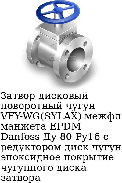 Затвор дисковый поворотный чугун VFY-WG(SYLAX) межфл манжета EPDM Danfoss Ду 80 Ру16 с редуктором диск чугун эпоксидное покрытие чугунного диска затвора