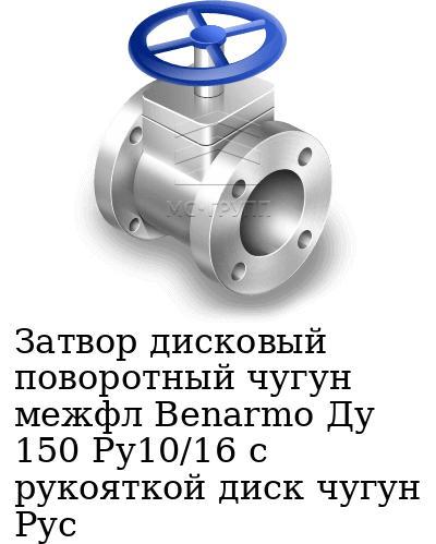 Затвор дисковый поворотный чугун межфл Benarmo Ду 150 Ру10/16 с рукояткой диск чугун Рус