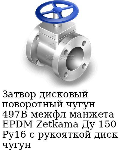 Затвор дисковый поворотный чугун 497B межфл манжета EPDM Zetkama Ду 150 Ру16 с рукояткой диск чугун