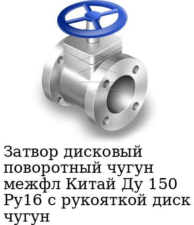 Затвор дисковый поворотный чугун межфл Китай Ду 150 Ру16 с рукояткой диск чугун