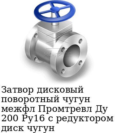 Затвор дисковый поворотный чугун межфл Промтревл Ду 200 Ру16 с редуктором диск чугун