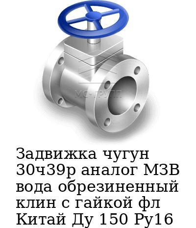 Задвижка чугун 30ч39р аналог МЗВ вода обрезиненный клин c гайкой фл Китай Ду 150 Ру16