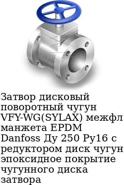 Затвор дисковый поворотный чугун VFY-WG(SYLAX) межфл манжета EPDM Danfoss Ду 250 Ру16 с редуктором диск чугун эпоксидное покрытие чугунного диска затвора