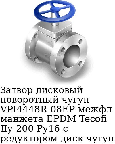 Затвор дисковый поворотный чугун VPI4448R-08EP межфл манжета EPDM Tecofi Ду 200 Ру16 с редуктором диск чугун