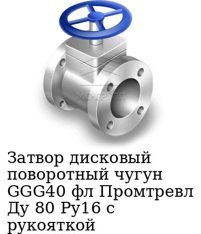 Затвор дисковый поворотный чугун GGG40 фл Промтревл Ду 80 Ру16 с рукояткой