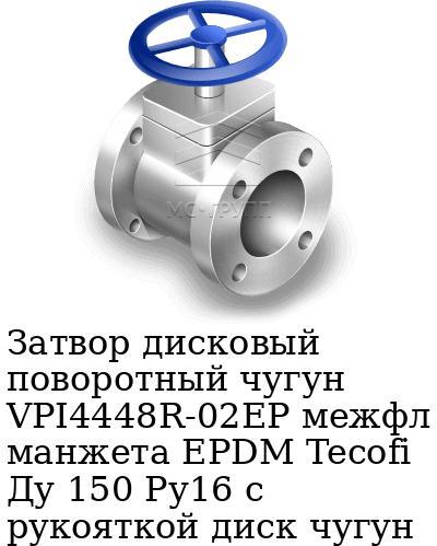 Затвор дисковый поворотный чугун VPI4448R-02EP межфл манжета EPDM Tecofi Ду 150 Ру16 с рукояткой диск чугун