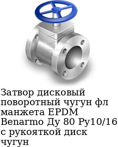 Затвор дисковый поворотный чугун фл манжета EPDM Benarmo Ду 80 Ру10/16 с рукояткой диск чугун