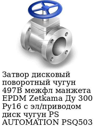 Затвор дисковый поворотный чугун 497B межфл манжета EPDM Zetkama Ду 300 Ру16 с эл/приводом диск чугун PS AUTOMATION PSQ503